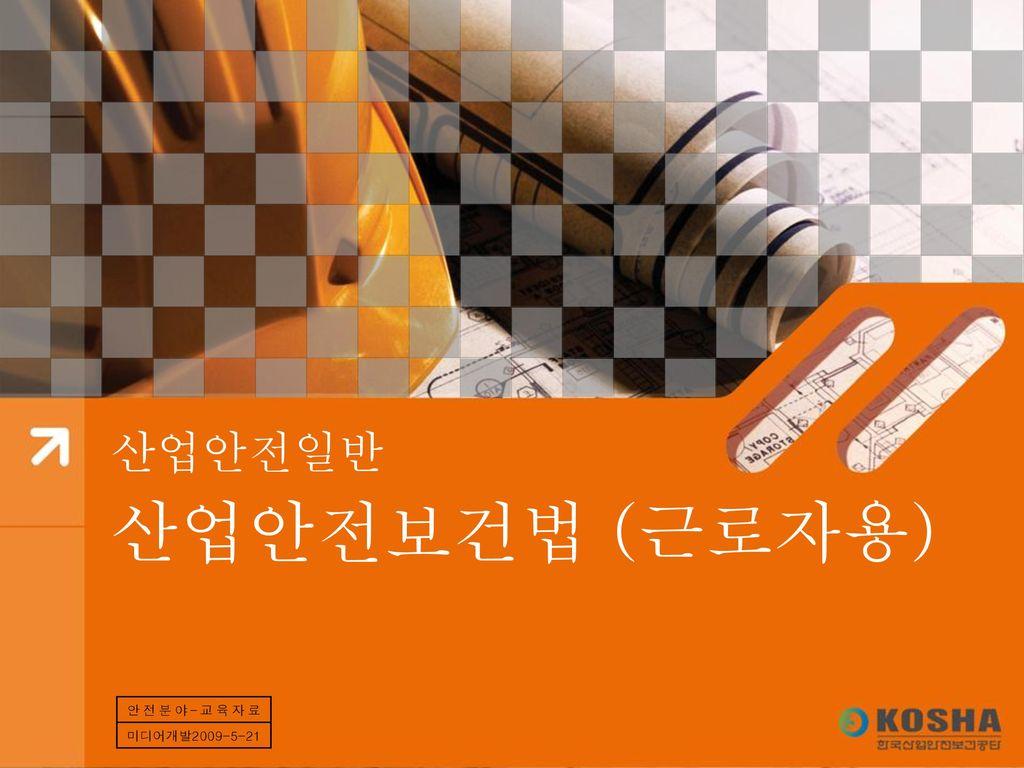 산업안전일반 산업안전보건법 (근로자용) 안전분야–교육자료 미디어개발2009-5-21