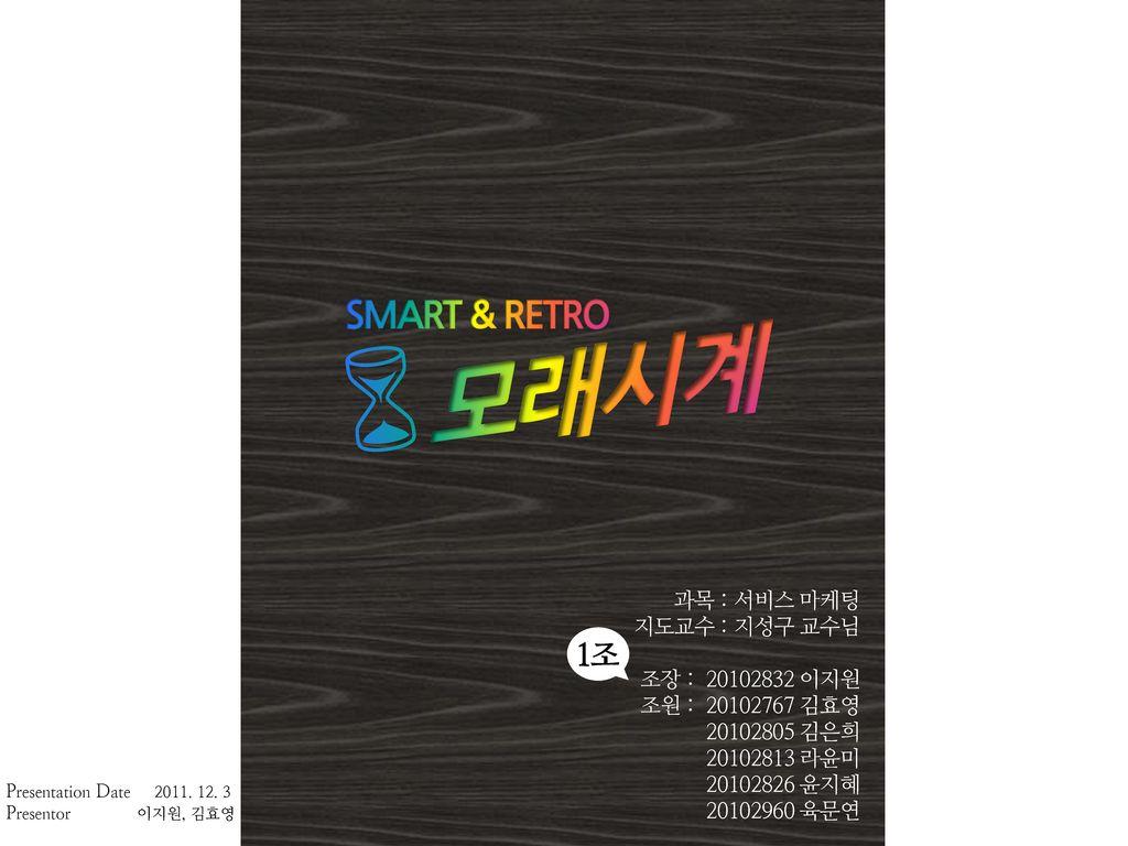 6모래시계 SMART & RETRO 1조 과목 : 서비스 마케팅 지도교수 : 지성구 교수님 조장 : 20102832 이지원