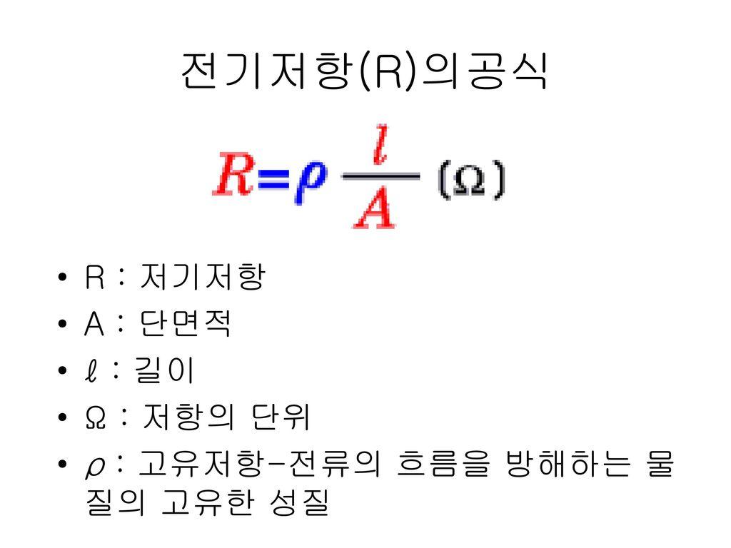 전기저항(R)의공식 R : 저기저항 A : 단면적 ℓ : 길이 Ω : 저항의 단위