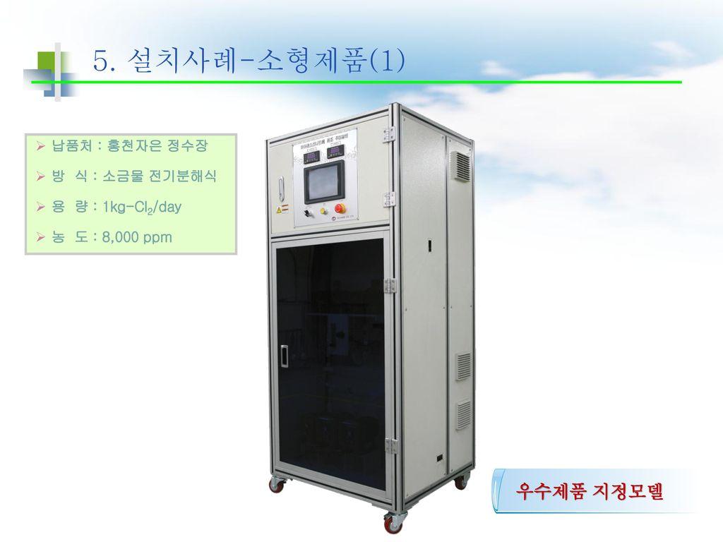5. 설치사례-소형제품(1) 우수제품 지정모델 납품처 : 홍천자은 정수장 방 식 : 소금물 전기분해식