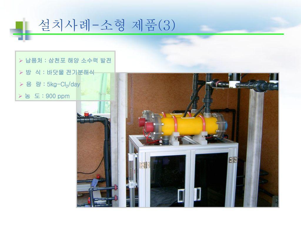 설치사례-소형 제품(3) 납품처 : 삼천포 해양 소수력 발전 방 식 : 바닷물 전기분해식 용 량 : 5kg-Cl2/day