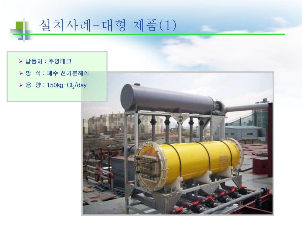 설치사례-대형 제품(1) 납품처 : 주영테크 방 식 : 폐수 전기분해식 용 량 : 150kg-Cl2/day