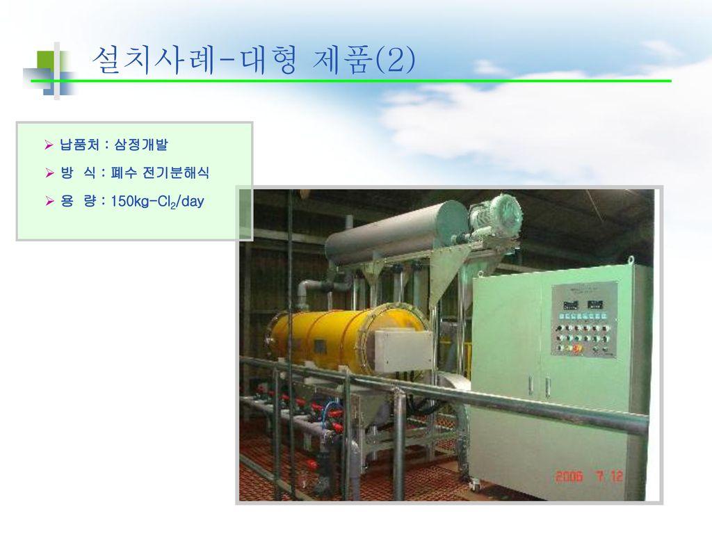 설치사례-대형 제품(2) 납품처 : 삼정개발 방 식 : 폐수 전기분해식 용 량 : 150kg-Cl2/day