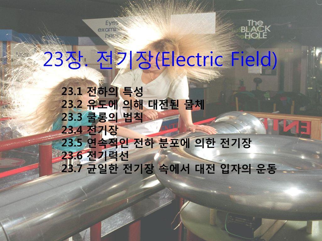23장. 전기장(Electric Field) 23.1 전하의 특성 23.2 유도에 의해 대전된 물체 23.3 쿨롱의 법칙