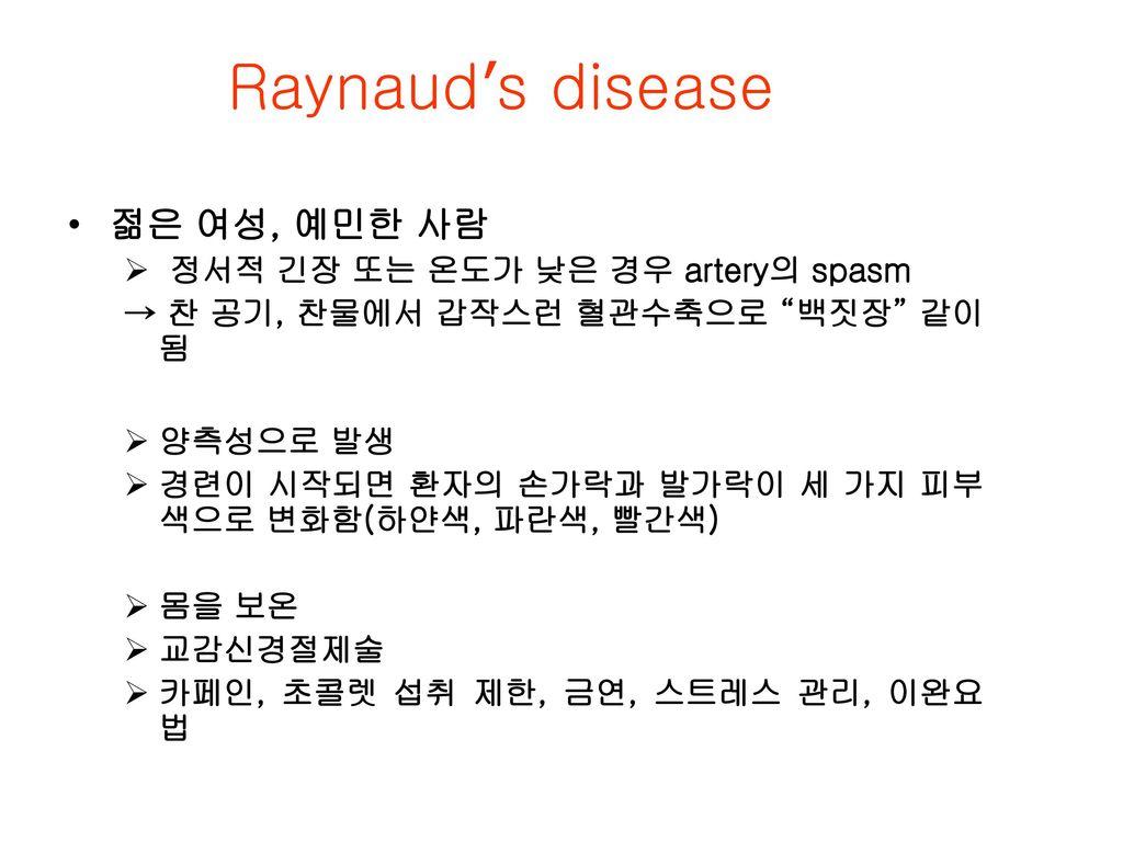 Raynaud's disease 젊은 여성, 예민한 사람 정서적 긴장 또는 온도가 낮은 경우 artery의 spasm