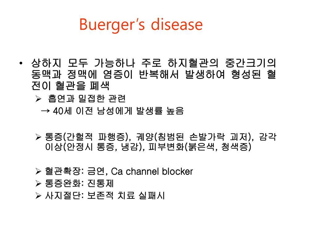Buerger's disease 상하지 모두 가능하나 주로 하지혈관의 중간크기의 동맥과 정맥에 염증이 반복해서 발생하여 형성된 혈전이 혈관을 폐색. 흡연과 밀접한 관련. → 40세 이전 남성에게 발생률 높음.