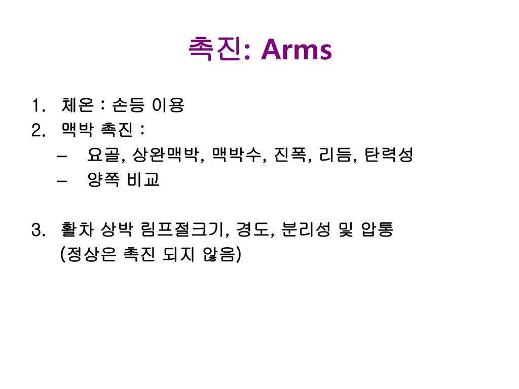 촉진: Arms 체온 : 손등 이용 맥박 촉진 : 요골, 상완맥박, 맥박수, 진폭, 리듬, 탄력성 양쪽 비교