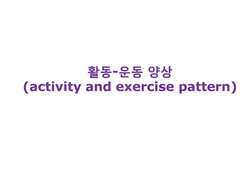 활동-운동 양상 (activity and exercise pattern)