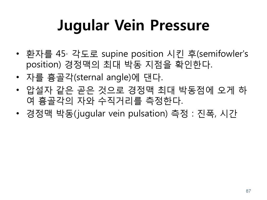 Jugular Vein Pressure 환자를 45。각도로 supine position 시킨 후(semifowler s position) 경정맥의 최대 박동 지점을 확인한다. 자를 흉골각(sternal angle)에 댄다.