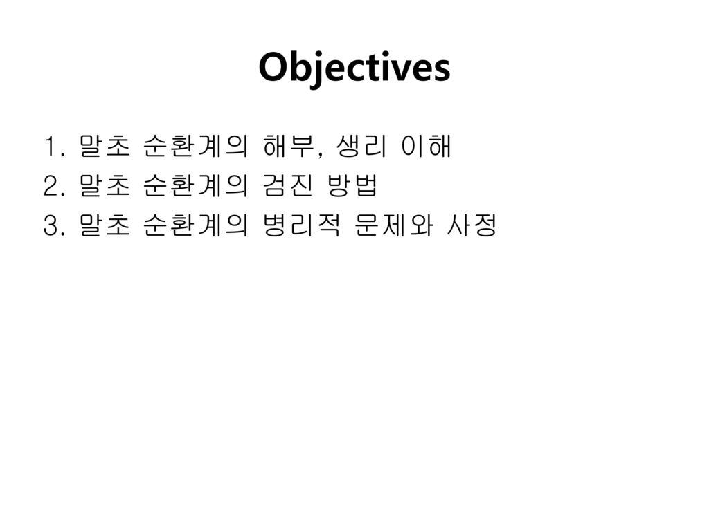 Objectives 1. 말초 순환계의 해부, 생리 이해 2. 말초 순환계의 검진 방법 3. 말초 순환계의 병리적 문제와 사정