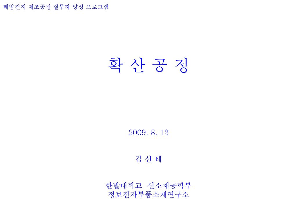 확 산 공 정 2009. 8. 12 김 선 태 한밭대학교 신소재공학부 정보전자부품소재연구소