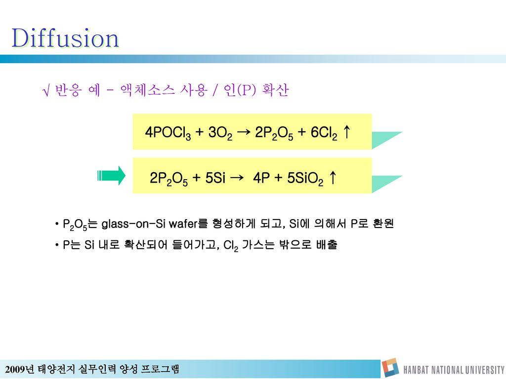 Diffusion 반응 예 - 액체소스 사용 / 인(P) 확산 4POCl3 + 3O2 → 2P2O5 + 6Cl2 ↑