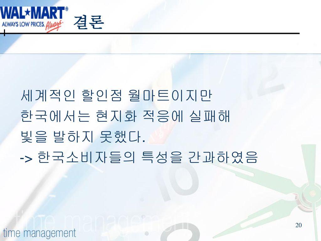 결론 세계적인 할인점 월마트이지만 한국에서는 현지화 적응에 실패해 빛을 발하지 못했다.
