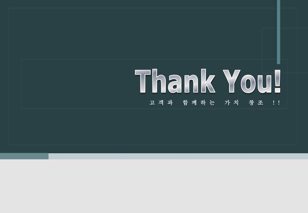 Thank You! 고객과 함께하는 가치 창조 !!