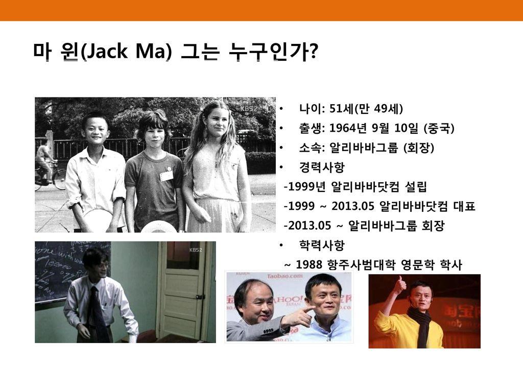 마 윈(Jack Ma) 그는 누구인가 나이: 51세(만 49세) 출생: 1964년 9월 10일 (중국)