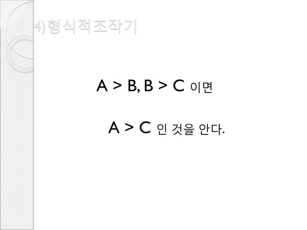 4)형식적조작기 A > B, B > C 이면 A > C 인 것을 안다.
