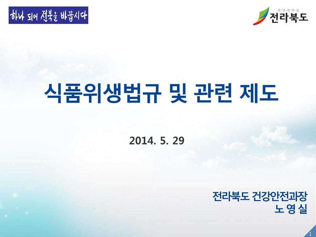 식품위생법규 및 관련 제도 2014. 5. 29 전라북도 건강안전과장 노 영 실