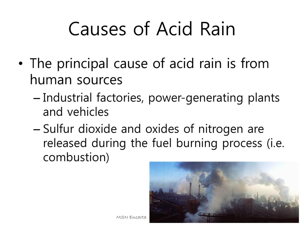 Causes of Acid Rain The principal cause of acid rain is from human sources. Industrial factories, power-generating plants and vehicles.