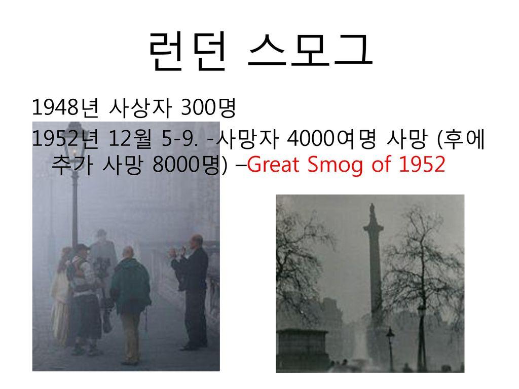 런던 스모그 1948년 사상자 300명 1952년 12월 5-9. -사망자 4000여명 사망 (후에 추가 사망 8000명) –Great Smog of 1952