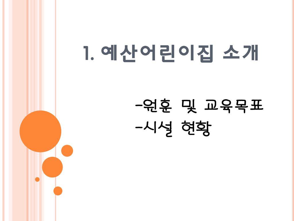 1. 예산어린이집 소개 -원훈 및 교육목표 -시설 현황
