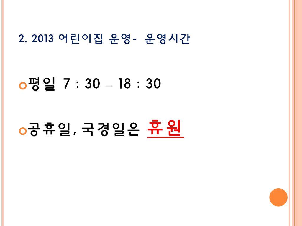 2. 2013 어린이집 운영- 운영시간 평일 7 : 30 – 18 : 30 공휴일, 국경일은 휴원