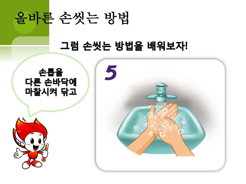 올바른 손씻는 방법 그럼 손씻는 방법을 배워보자! 손톱을 다른 손바닥에 마찰시켜 닦고
