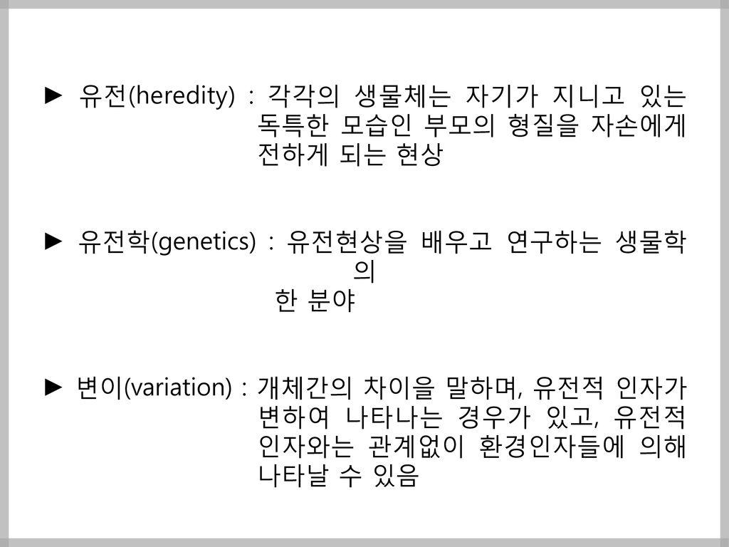 ► 유전(heredity) : 각각의 생물체는 자기가 지니고 있는
