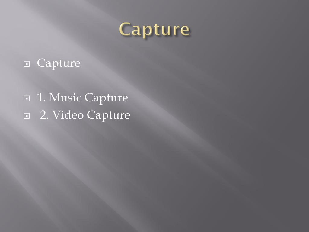 Capture Capture 1. Music Capture 2. Video Capture