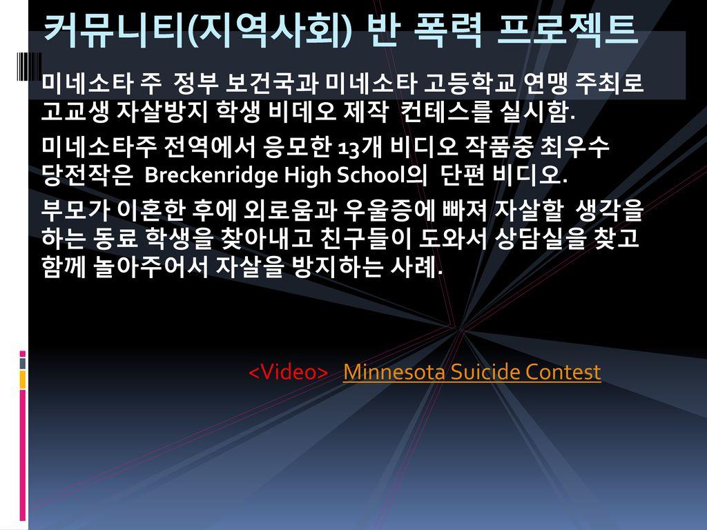 커뮤니티(지역사회) 반 폭력 프로젝트 미네소타 주 정부 보건국과 미네소타 고등학교 연맹 주최로 고교생 자살방지 학생 비데오 제작 컨테스를 실시함.