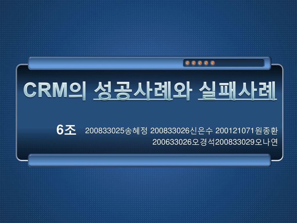 CRM의 성공사례와 실패사례 6조 200833025송혜정 200833026신은수 200121071원종환