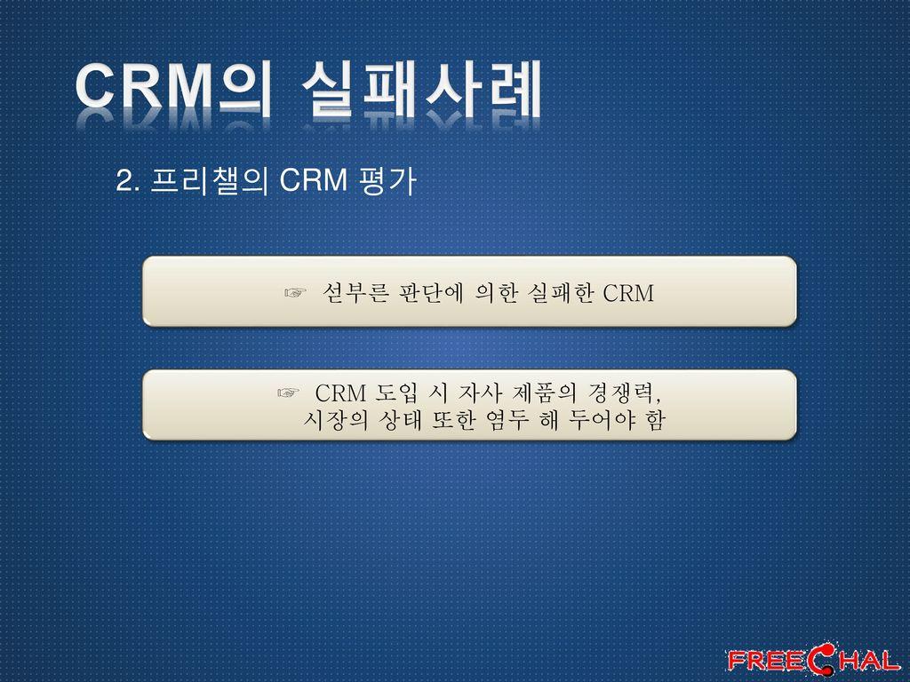 CRM의 실패사례 2. 프리챌의 CRM 평가 ☞ 섣부른 판단에 의한 실패한 CRM ☞ CRM 도입 시 자사 제품의 경쟁력,
