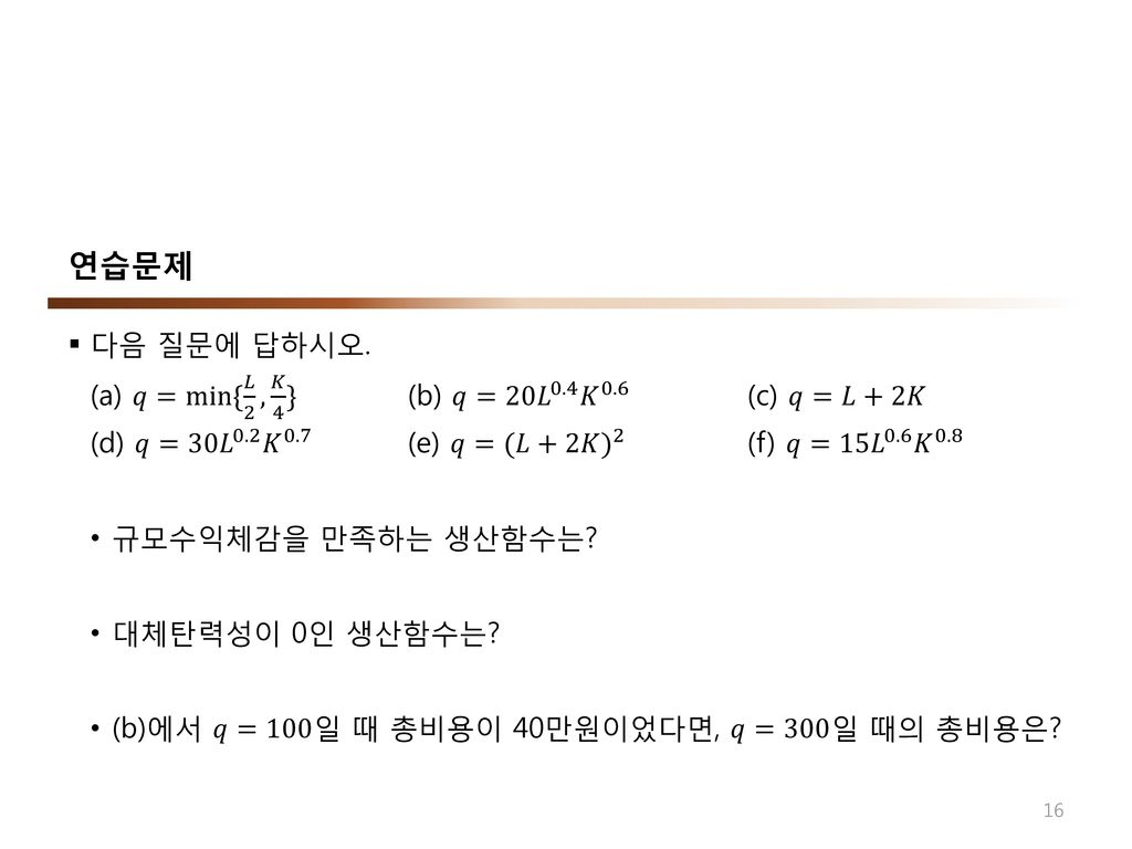 연습문제 다음 질문에 답하시오. (a) 𝑞=min{ 𝐿 2 , 𝐾 4 } (b) 𝑞=20 𝐿 0.4 𝐾 0.6 (c) 𝑞=𝐿+2𝐾 (d) 𝑞=30 𝐿 0.2 𝐾 0.7 (e) 𝑞=(𝐿+2𝐾 ) 2 (f) 𝑞=15 𝐿 0.6 𝐾 0.8.