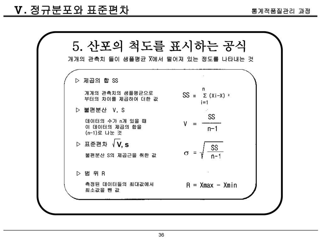 5. 산포의 척도를 표시하는 공식 Ⅴ. 정규분포와 표준편차 V, s SS SS = n-1 R = Xmax - Xmin V