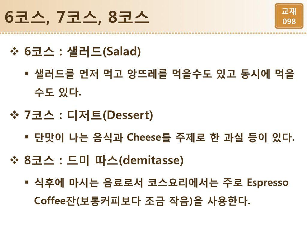 6코스, 7코스, 8코스 6코스 : 샐러드(Salad) 7코스 : 디저트(Dessert)