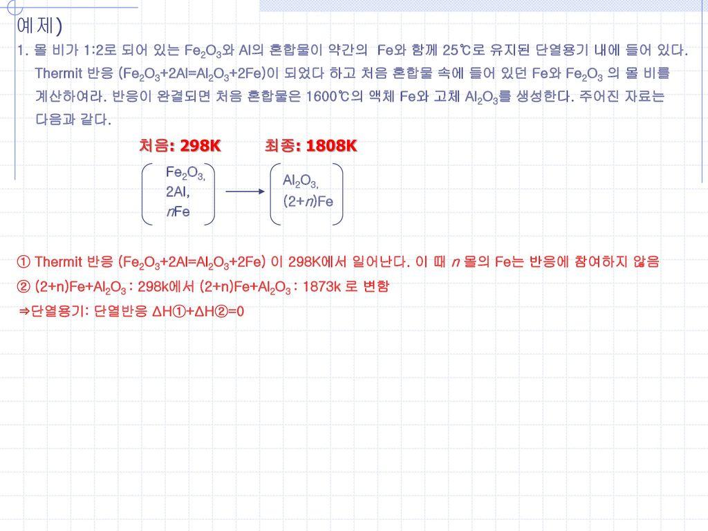 예제) 1. 몰 비가 1:2로 되어 있는 Fe2O3와 Al의 혼합물이 약간의 Fe와 함께 25℃로 유지된 단열용기 내에 들어 있다. Thermit 반응 (Fe2O3+2Al=Al2O3+2Fe)이 되었다 하고 처음 혼합물 속에 들어 있던 Fe와 Fe2O3 의 몰 비를.