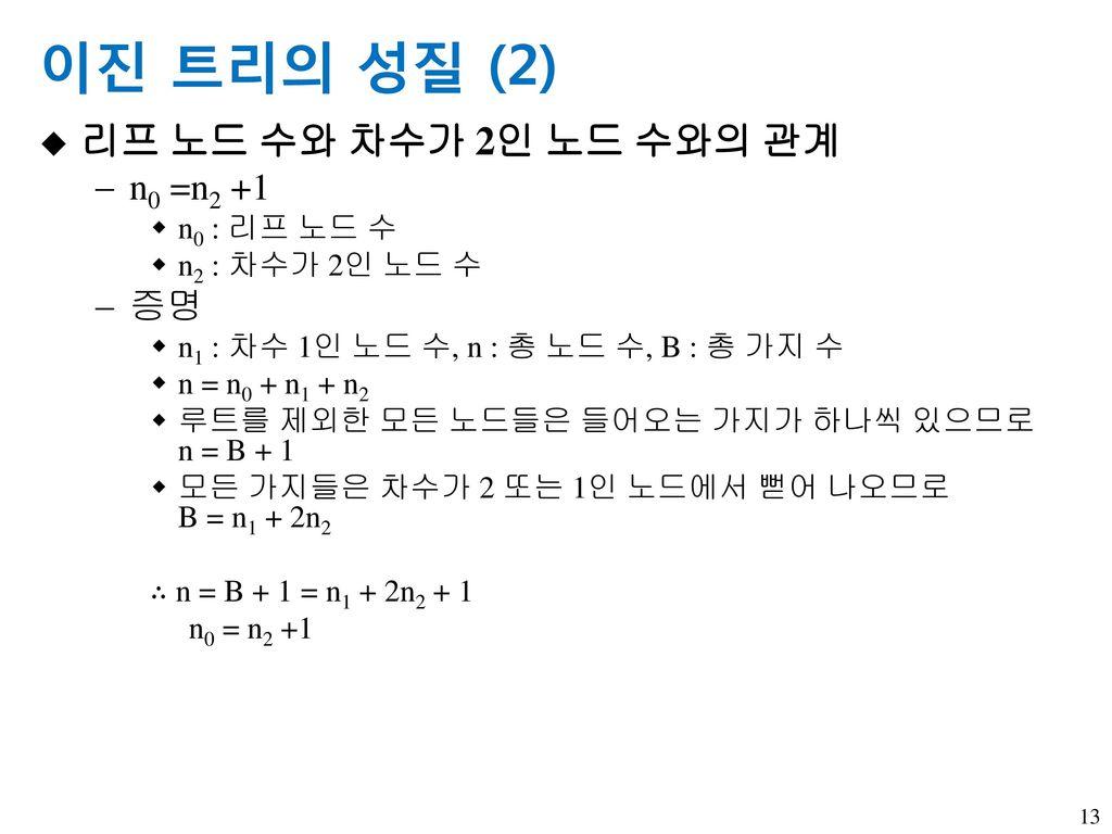 이진 트리의 성질 (2) 리프 노드 수와 차수가 2인 노드 수와의 관계 n0 =n2 +1 증명 n0 : 리프 노드 수