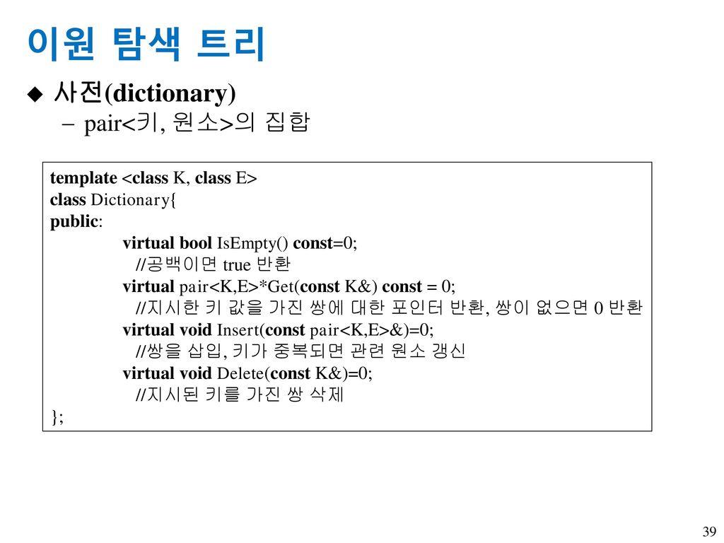 이원 탐색 트리 사전(dictionary) pair<키, 원소>의 집합
