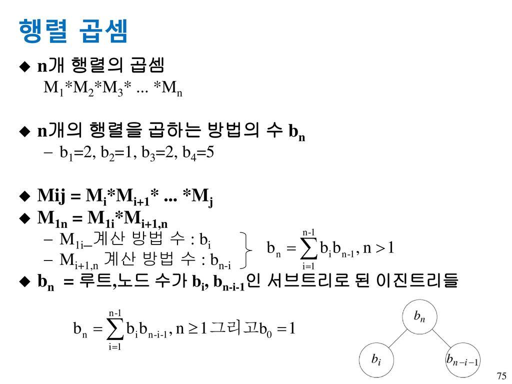 행렬 곱셈 n개 행렬의 곱셈 n개의 행렬을 곱하는 방법의 수 bn Mij = Mi*Mi+1* ... *Mj