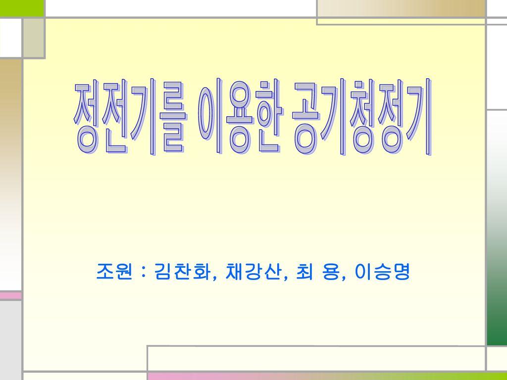 정전기를 이용한 공기청정기 조원 : 김찬화, 채강산, 최 용, 이승명