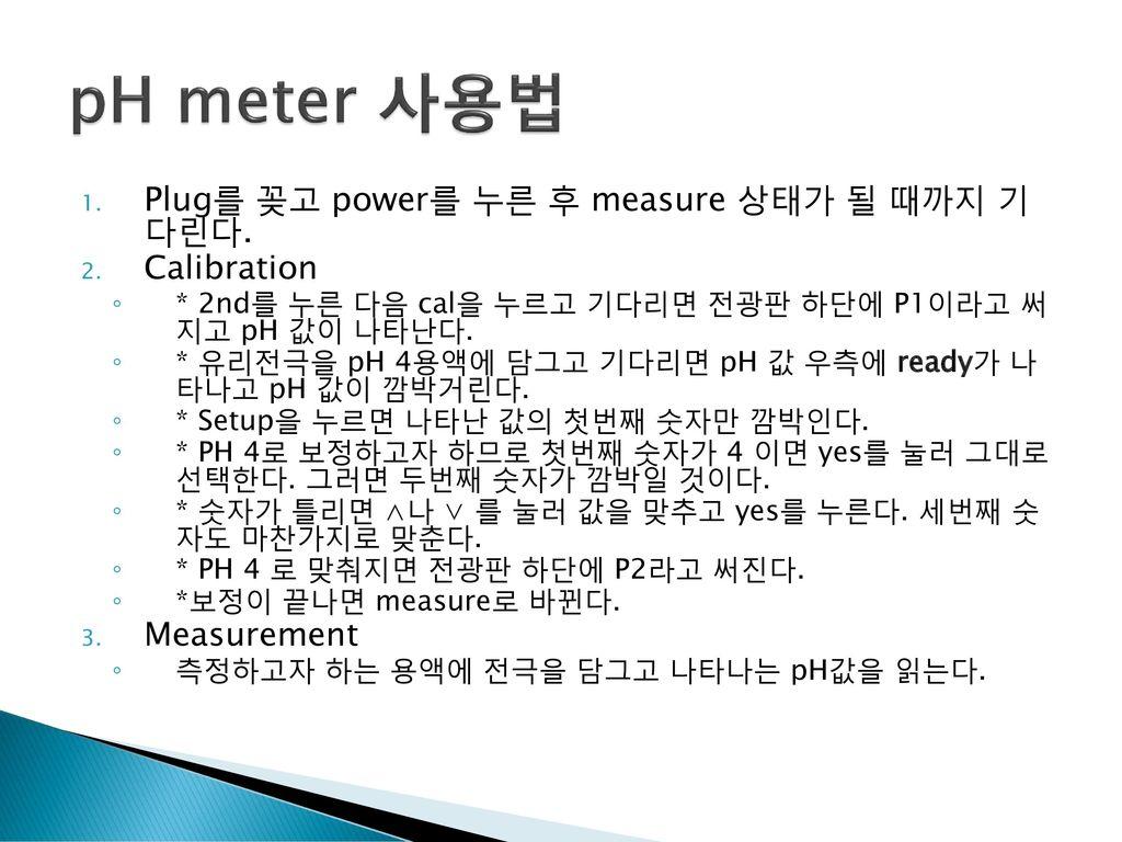 pH meter 사용법 Plug를 꽂고 power를 누른 후 measure 상태가 될 때까지 기 다린다. Calibration