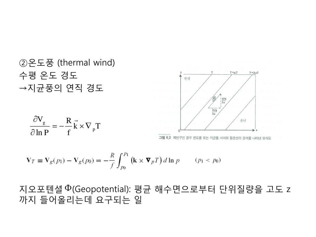 ②온도풍 (thermal wind) 수평 온도 경도 →지균풍의 연직 경도 지오포텐셜 (Geopotential): 평균 해수면으로부터 단위질량을 고도 z까지 들어올리는데 요구되는 일