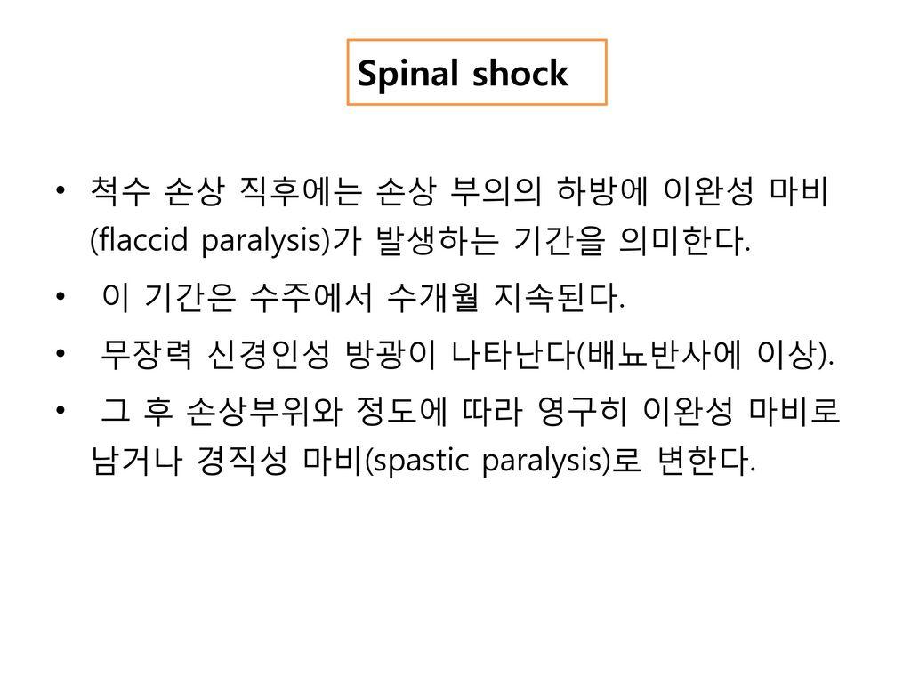 Spinal shock 척수 손상 직후에는 손상 부의의 하방에 이완성 마비(flaccid paralysis)가 발생하는 기간을 의미한다. 이 기간은 수주에서 수개월 지속된다. 무장력 신경인성 방광이 나타난다(배뇨반사에 이상).