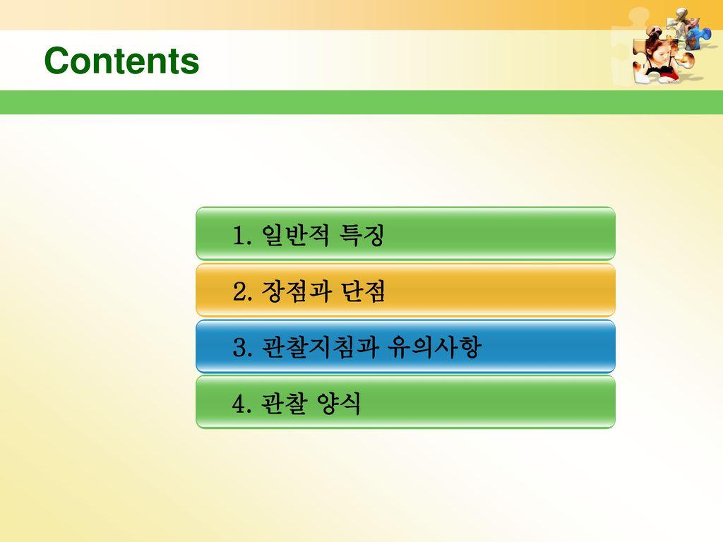 Contents 1. 일반적 특징 2. 장점과 단점 3. 관찰지침과 유의사항 4. 관찰 양식