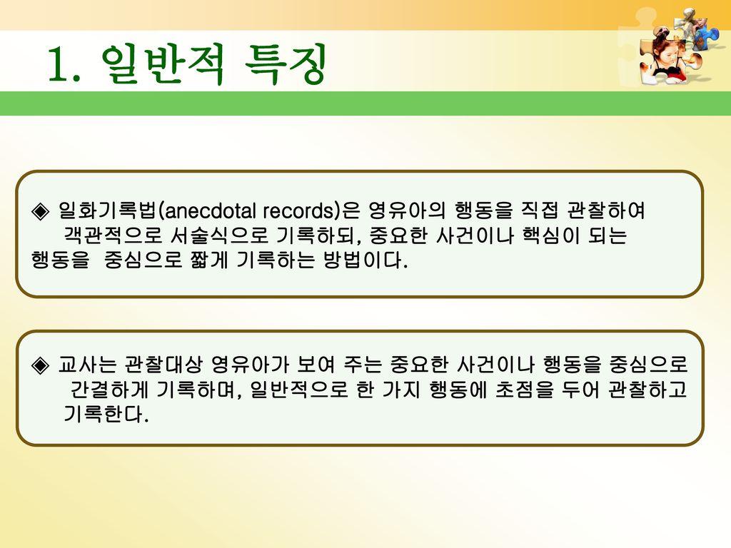 1. 일반적 특징 ◈ 일화기록법(anecdotal records)은 영유아의 행동을 직접 관찰하여