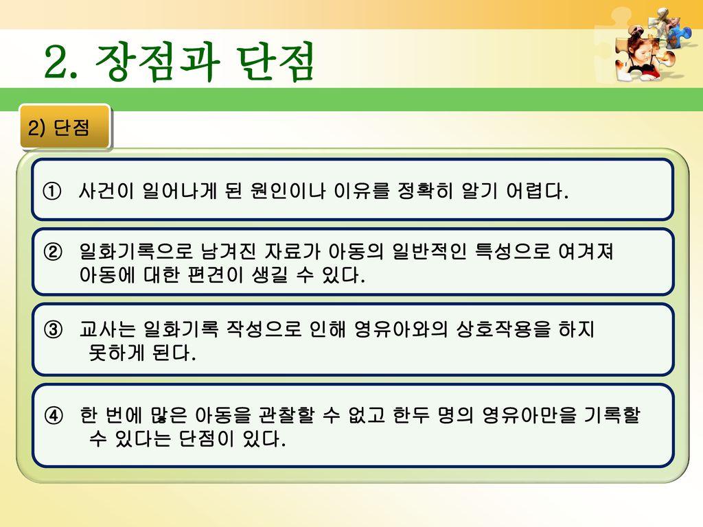 2. 장점과 단점 2) 단점 사건이 일어나게 된 원인이나 이유를 정확히 알기 어렵다.
