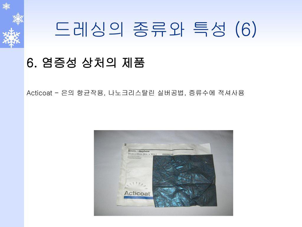 드레싱의 종류와 특성 (6) 6. 염증성 상처의 제품 Acticoat - 은의 항균작용, 나노크리스탈린 실버공법, 증류수에 적셔사용