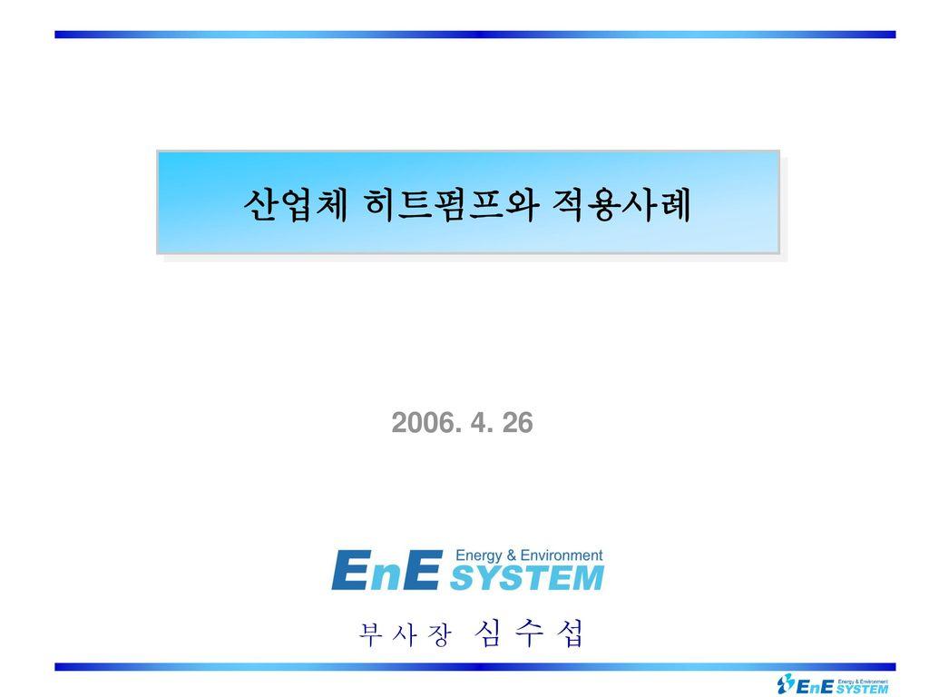산업체 히트펌프와 적용사례 2006. 4. 26 부 사 장 심 수 섭
