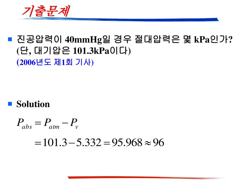 기출문제 진공압력이 40mmHg일 경우 절대압력은 몇 kPa인가 (단, 대기압은 101.3kPa이다) (2006년도 제1회 기사) Solution