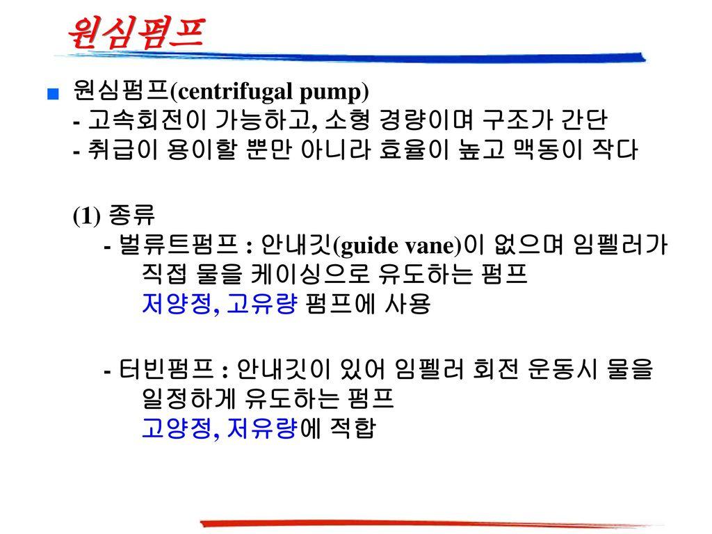 원심펌프 원심펌프(centrifugal pump) - 고속회전이 가능하고, 소형 경량이며 구조가 간단 - 취급이 용이할 뿐만 아니라 효율이 높고 맥동이 작다.