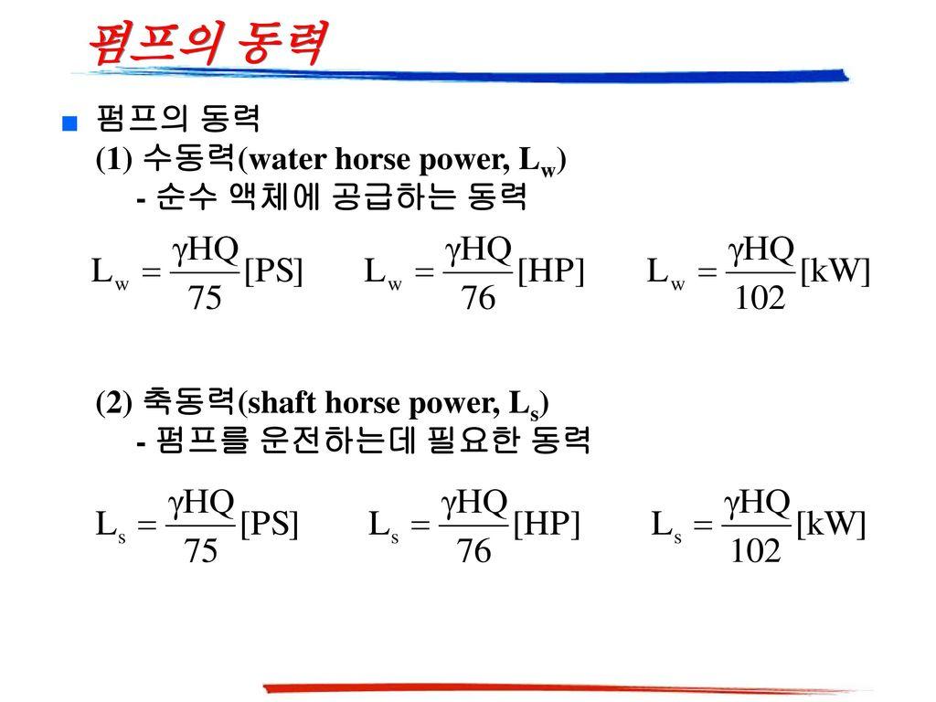 펌프의 동력 펌프의 동력 (1) 수동력(water horse power, Lw) - 순수 액체에 공급하는 동력